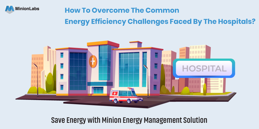 Common energy efficiency challenges faced by the hospitals and how to overcome them?